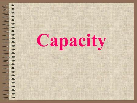 Capacity What is capacity? Capacity is the amount that something holds.