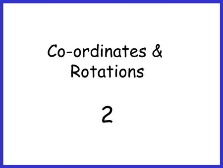 Co-ordinates & Rotations 2.