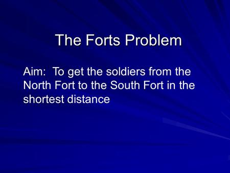 The Forts Problem Aim: To get the soldiers from the North Fort to the South Fort in the shortest distance.