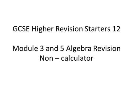 GCSE Higher Revision Starters 12 Module 3 and 5 Algebra Revision Non – calculator.