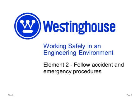 Working Safely in an Engineering Environment Element 2 - Follow accident and emergency procedures Page 2File ref: