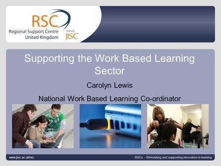Www.jisc.ac.uk/RSC 19/3/08 | slide 1 Supporting the Work Based Learning Sector www.jisc.ac.uk/rsc RSCs – Stimulating and supporting innovation in learning.