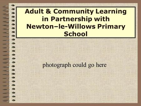 Adult & Community Learning in Partnership with Newton–le-Willows Primary School photograph could go here.