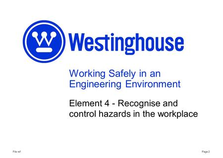 Working Safely in an Engineering Environment Element 4 - Recognise and control hazards in the workplace Page 2File ref: