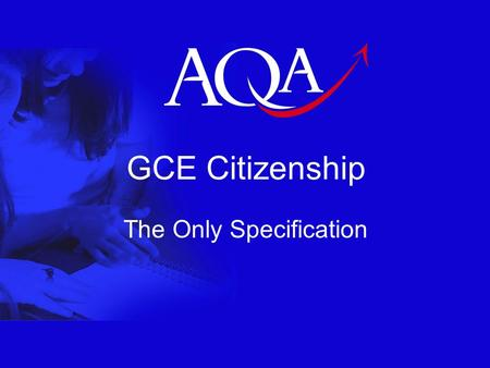 GCE Citizenship The Only Specification. 2 New A Levels from 2008 14-19 Education and Skills White Paper Reduce the Assessment Burden –From 6 units to.