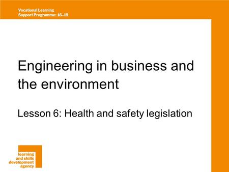 Engineering in business and the environment Lesson 6: Health and safety legislation.
