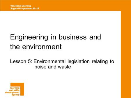 Engineering in business and the environment Lesson 5: Environmental legislation relating to noise and waste.