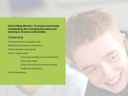 Hull College Mission: To inspire and enable outstanding, life-changing education and training to diverse communities. Citizenship Themed focus throughout.