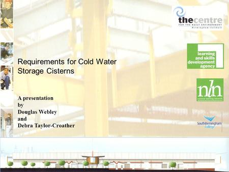 Requirements for Cold Water Storage Cisterns A presentation by Douglas Webley and Debra Taylor-Croather.