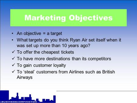 Marketing Objectives An objective = a target What targets do you think Ryan Air set itself when it was set up more than 10 years ago? To offer the cheapest.