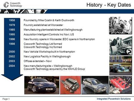 Integrated Powertrain Solutions Page 1 History - Key Dates Founded by Mike Costin & Keith Duckworth Foundry established at Worcester Manufacturing plant.