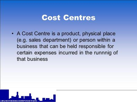 Cost Centres A Cost Centre is a product, physical place (e.g. sales department) or person within a business that can be held responsible for certain expenses.