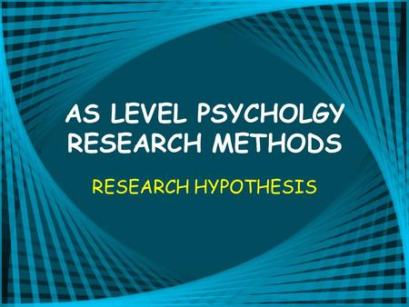AS LEVEL PSYCHOLGY RESEARCH METHODS RESEARCH HYPOTHESIS.