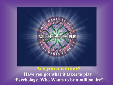 Are you a winner? Have you got what it takes to play Psychology, Who Wants to be a millionaire.