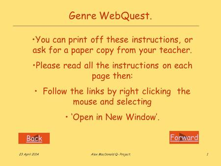 Forward Back 23 April 2014Alex MacDonald Q- Project.1 Genre WebQuest. You can print off these instructions, or ask for a paper copy from your teacher.