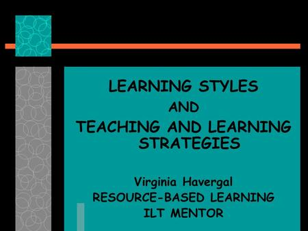 LEARNING STYLES AND TEACHING AND LEARNING STRATEGIES Virginia Havergal RESOURCE-BASED LEARNING ILT MENTOR.