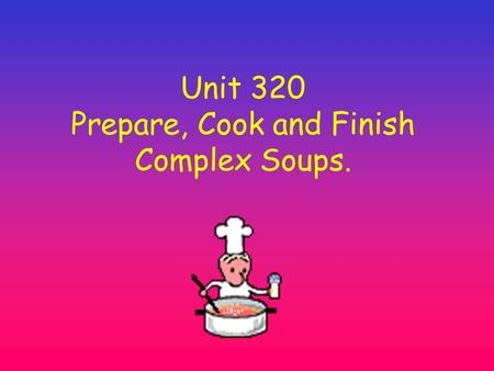 Unit 320 Prepare, Cook and Finish Complex Soups..
