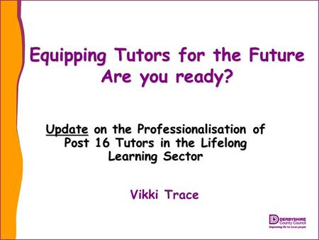 Equipping Tutors for the Future Are you ready? Update on the Professionalisation of Post 16 Tutors in the Lifelong Learning Sector Vikki Trace.