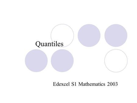 Quantiles Edexcel S1 Mathematics 2003. Introduction- what is a quantile? Quantiles are used to divide data into intervals containing an equal number of.