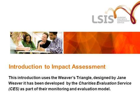 Introduction to Impact Assessment This introduction uses the Weavers Triangle, designed by Jane Weaver it has been developed by the Charities Evaluation.