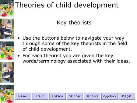Theories of child development Key theorists Use the buttons below to navigate your way through some of the key theorists in the field of child development.
