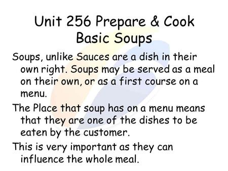 Unit 256 Prepare & Cook Basic Soups Soups, unlike Sauces are a dish in their own right. Soups may be served as a meal on their own, or as a first course.