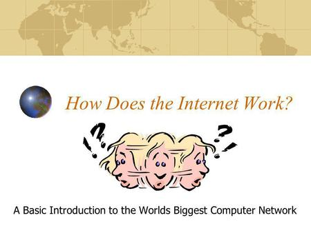 How Does the Internet Work? A Basic Introduction to the Worlds Biggest Computer Network.