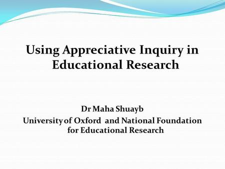 Using Appreciative Inquiry in Educational Research Dr Maha Shuayb University of Oxford and National Foundation for Educational Research.