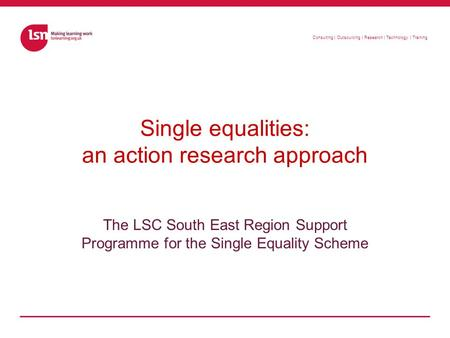 Consulting | Outsourcing | Research | Technology | Training Single equalities: an action research approach The LSC South East Region Support Programme.