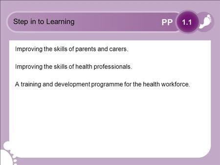 PP Step in to Learning Improving the skills of parents and carers. Improving the skills of health professionals. A training and development programme for.