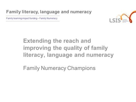 Family literacy, language and numeracy Family learning impact funding – Family Numeracy Extending the reach and improving the quality of family literacy,