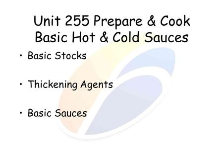 Unit 255 Prepare & Cook Basic Hot & Cold Sauces Basic Stocks Thickening Agents Basic Sauces.