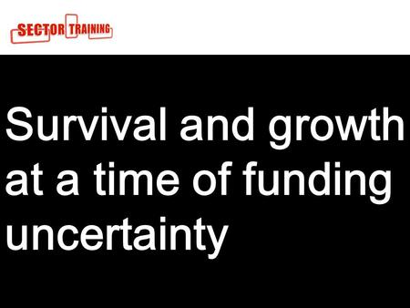 1 Survival and growth at a time of funding uncertainty For.