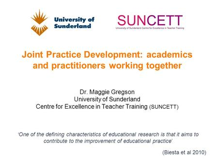 Joint Practice Development: academics and practitioners working together Dr. Maggie Gregson University of Sunderland Centre for Excellence in Teacher Training.