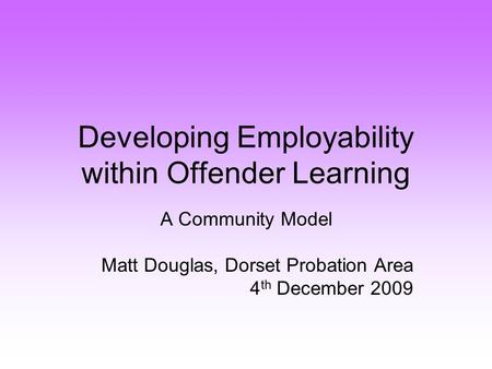 Developing Employability within Offender Learning A Community Model Matt Douglas, Dorset Probation Area 4 th December 2009.