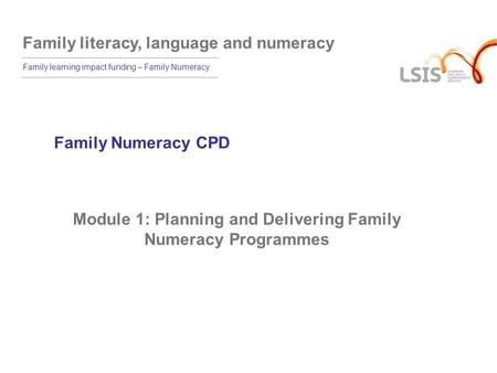 Family literacy, language and numeracy Family learning impact funding – Family Numeracy Family Numeracy CPD Module 1: Planning and Delivering Family Numeracy.