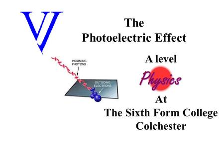 The Photoelectric Effect A level At The Sixth Form College Colchester.
