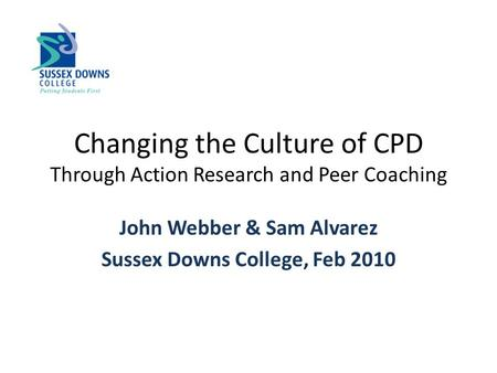 Changing the Culture of CPD Through Action Research and Peer Coaching John Webber & Sam Alvarez Sussex Downs College, Feb 2010.