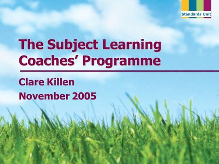 Standards Unit The Subject Learning Coaches Programme Clare Killen November 2005.