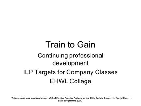 1 Train to Gain Continuing professional development ILP Targets for Company Classes EHWL College This resource was produced as part of the Effective Practice.