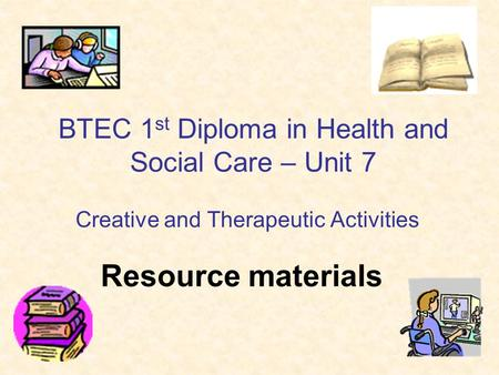 Resource materials BTEC 1 st Diploma in Health and Social Care – Unit 7 Creative and Therapeutic Activities.