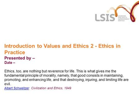 Introduction to Values and Ethics 2 - Ethics in Practice Presented by – Date – Ethics, too, are nothing but reverence for life. This is what gives me the.