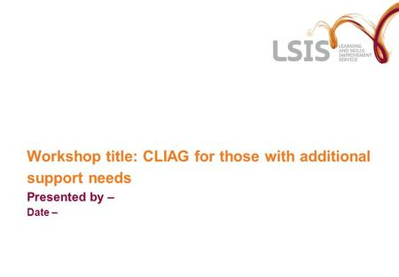 Workshop title: CLIAG for those with additional support needs Presented by – Date –