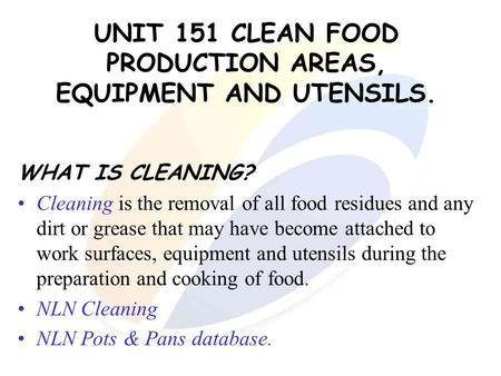 UNIT 151 CLEAN FOOD PRODUCTION AREAS, EQUIPMENT AND UTENSILS. WHAT IS CLEANING? Cleaning is the removal of all food residues and any dirt or grease that.