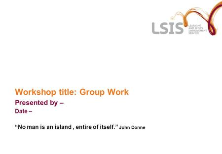 Workshop title: Group Work Presented by – Date – No man is an island, entire of itself. John Donne.