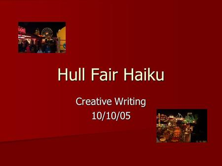 Hull Fair Haiku Creative Writing 10/10/05. Aims – by the end of the session you will be able to: explain the meaning of the word syllable explain the.