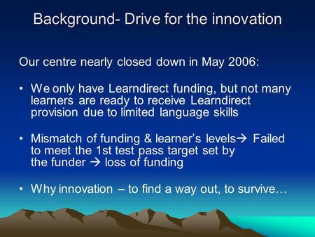 Background- Drive for the innovation Our centre nearly closed down in May 2006: We only have Learndirect funding, but not many learners are ready to receive.