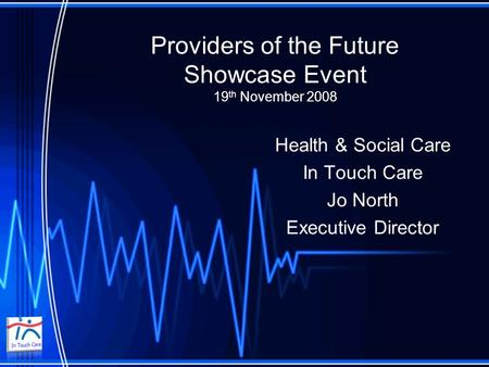 Providers of the Future Showcase Event 19 th November 2008 Health & Social Care In Touch Care Jo North Executive Director.