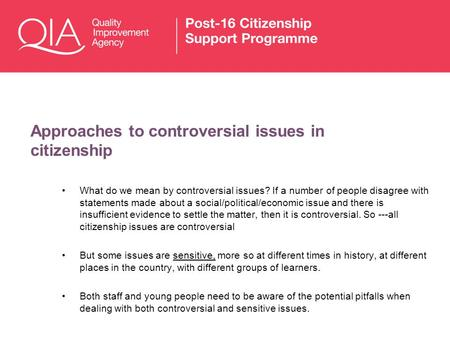 Approaches to controversial issues in citizenship What do we mean by controversial issues? If a number of people disagree with statements made about a.