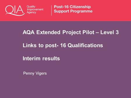 AQA Extended Project Pilot – Level 3 Links to post- 16 Qualifications Interim results Penny Vigers.